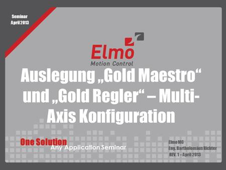 "Auslegung ""Gold Maestro"" und ""Gold Regler"" – Multi- Axis Konfiguration Elmo MC Eng. Bartholomäus Richter REV. 1 – April 2013 One Solution Any Application."