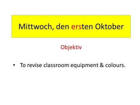Mittwoch, den ersten Oktober Objektiv To revise classroom equipment & colours.