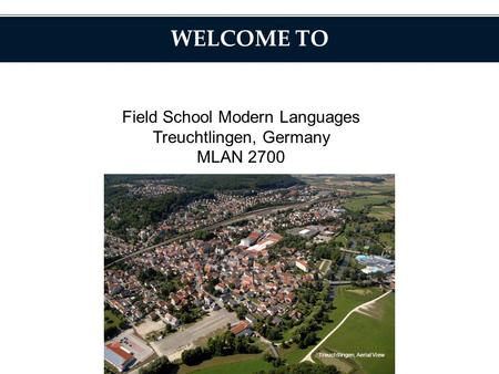 WELCOME TO Field School Modern Languages Treuchtlingen, Germany MLAN 2700 Treuchtlingen, Aerial View.