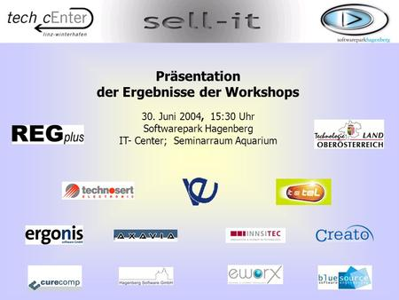 1 Präsentation der Ergebnisse der Workshops 30. Juni 2004, 15:30 Uhr Softwarepark Hagenberg IT- Center; Seminarraum Aquarium.