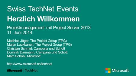 Swiss TechNet Events Herzlich Willkommen Projektmanagement mit Project Server 2013 11. Juni 2014 Matthias Jäger, The Project Group (TPG) Martin Laukkanen,
