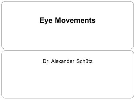Eye Movements Dr. Alexander Schütz.
