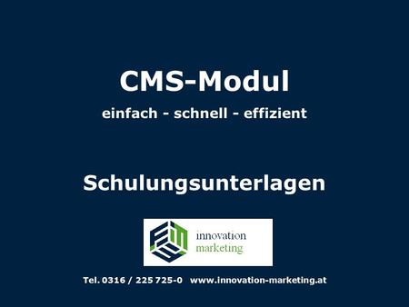 CMS-Modul einfach - schnell - effizient Schulungsunterlagen Tel. 0316 / 225 725-0 www.innovation-marketing.at.