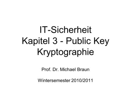 IT-Sicherheit Kapitel 3 - Public Key Kryptographie Prof. Dr. Michael Braun Wintersemester 2010/2011.