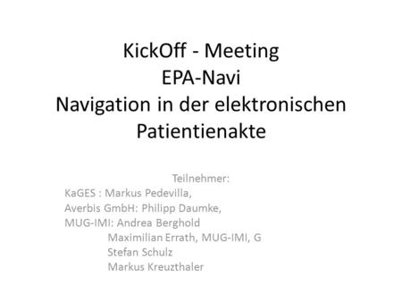 KickOff - Meeting EPA-Navi Navigation in der elektronischen Patientienakte Teilnehmer: KaGES : Markus Pedevilla, Averbis GmbH: Philipp Daumke, MUG-IMI: