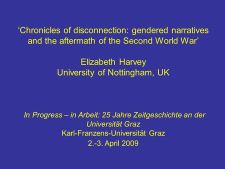 'Chronicles of disconnection: gendered narratives and the aftermath of the Second World War' Elizabeth Harvey University of Nottingham, UK In Progress.