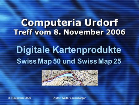 8. November 2006Autor: Walter Leuenberger Computeria Urdorf Treff vom 8. November 2006 Digitale Kartenprodukte Swiss Map 50 und Swiss Map 25.