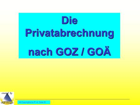 All Copyrights by P.-A. Oster ® Die Privatabrechnung nach GOZ / GOÄ.