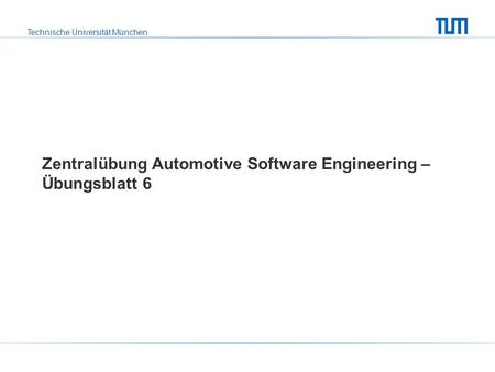 Technische Universität München Zentralübung Automotive Software Engineering – Übungsblatt 6.