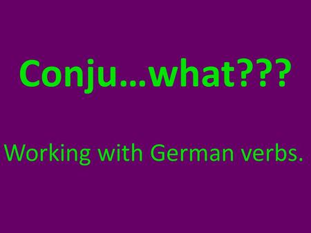 Conju…what??? Working with German verbs.. Conjugating German Verbs: A subject requires the verb to have a certain ending.