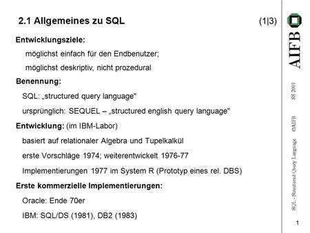 "SQL - Structured Query Language  AIFB SS 2001 1 (1|3) 2.1 Allgemeines zu SQL (1|3) Benennung: SQL: ""structured query language ursprünglich: SEQUEL –"