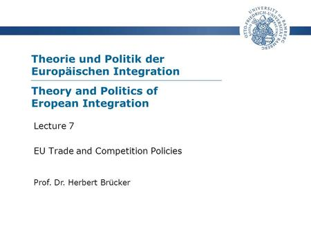 Theorie und Politik der Europäischen Integration Prof. Dr. Herbert Brücker Lecture 7 EU Trade and Competition Policies Theory and Politics of Eropean Integration.