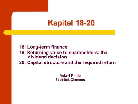 Kapitel 18-20 18: Long-term finance 19: Returning value to shareholders: the dividend decision 20: Capital structure and the required return Ackerl Philip.