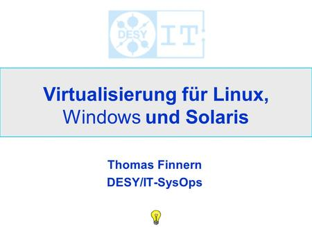 Virtualisierung für Linux, Windows und Solaris Thomas Finnern DESY/IT-SysOps.