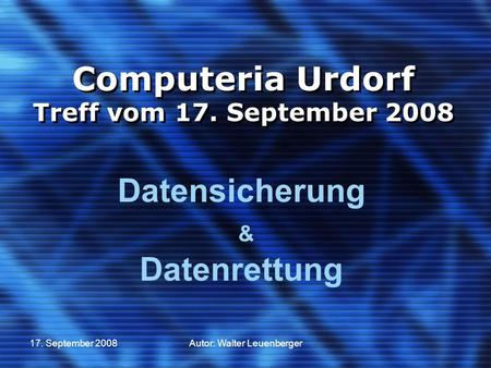 17. September 2008Autor: Walter Leuenberger Computeria Urdorf Treff vom 17. September 2008 Datensicherung & Datenrettung.