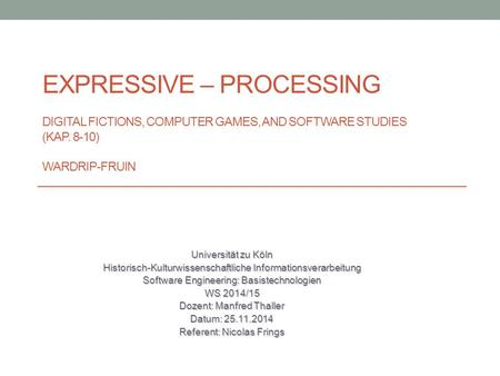 EXPRESSIVE – PROCESSING DIGITAL FICTIONS, COMPUTER GAMES, AND SOFTWARE STUDIES (KAP. 8-10) WARDRIP-FRUIN Universität zu Köln Historisch-Kulturwissenschaftliche.