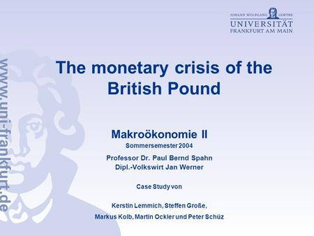 The monetary crisis of the British Pound Makroökonomie II Sommersemester 2004 Professor Dr. Paul Bernd Spahn Dipl.-Volkswirt Jan Werner Case Study von.