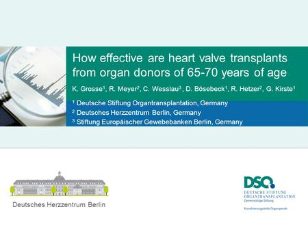 How effective are heart valve transplants from organ donors of 65-70 years of age K. Grosse 1, R. Meyer 2, C. Wesslau 3, D. Bösebeck 1, R. Hetzer 2, G.