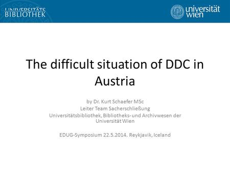 The difficult situation of DDC in Austria by Dr. Kurt Schaefer MSc Leiter Team Sacherschließung Universitätsbibliothek, Bibliotheks- und Archivwesen der.