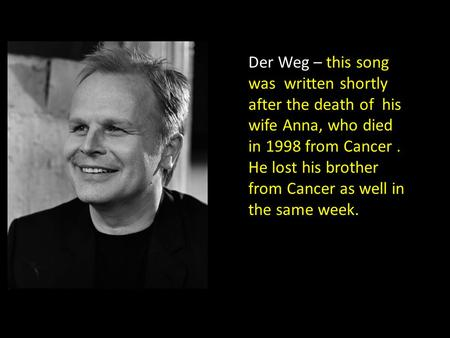 Der Weg – this song was written shortly after the death of his wife Anna, who died in 1998 from Cancer. He lost his brother from Cancer as well in the.