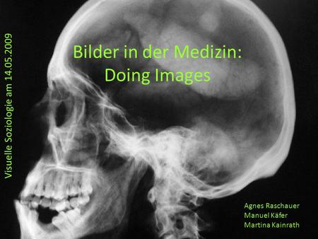 Bilder in der Medizin: Doing Images Visuelle Soziologie am 14.05.2009 Agnes Raschauer Manuel Käfer Martina Kainrath.