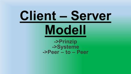Client – Server Modell ->Prinzip ->Systeme ->Peer – to – Peer.