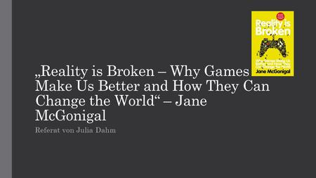 """Reality is Broken – Why Games Make Us Better and How They Can Change the World"" – Jane McGonigal Referat von Julia Dahm."