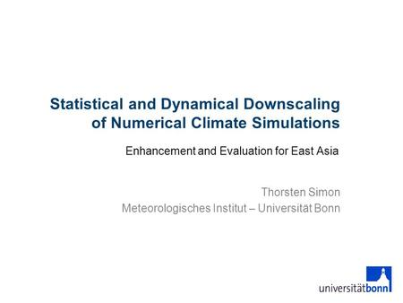Statistical and Dynamical Downscaling of Numerical Climate Simulations Enhancement and Evaluation for East Asia Thorsten Simon Meteorologisches Institut.