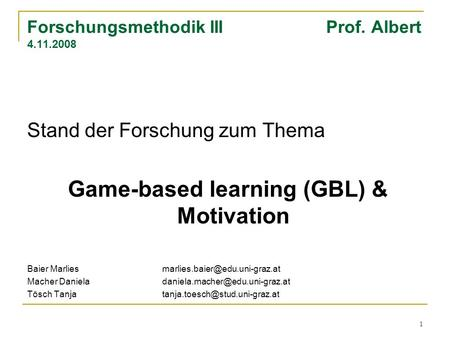 1 Forschungsmethodik III Prof. Albert 4.11.2008 Stand der Forschung zum Thema Game-based learning (GBL) & Motivation Baier