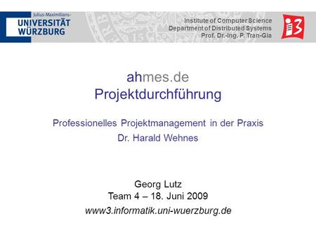 Institute of Computer Science Department of Distributed Systems Prof. Dr.-Ing. P. Tran-Gia ahmes.de Projektdurchführung Professionelles Projektmanagement.