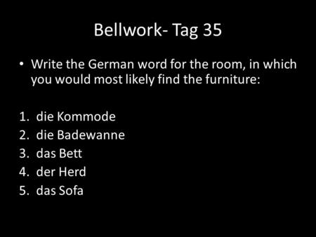 Bellwork- Tag 35 Write the German word for the room, in which you would most likely find the furniture: 1. die Kommode 2. die Badewanne 3. das Bett 4.