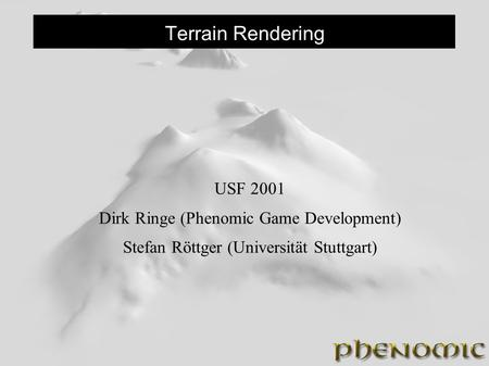 Terrain Rendering USF 2001 Dirk Ringe (Phenomic Game Development) Stefan Röttger (Universität Stuttgart)