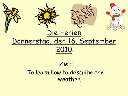 Die Ferien Donnerstag, den 16. September 2010 Ziel: To learn how to describe the weather.