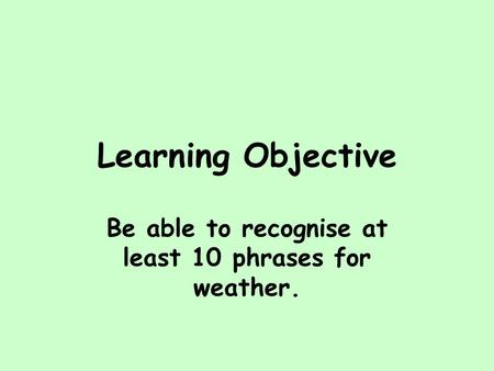Be able to recognise at least 10 phrases for weather.