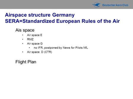 Deutscher Aero Club Airspace structure Germany SERA=Standardized European Rules of the Air Ais space Air space E RMZ Air space G no IFR, postponed by News.