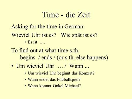 Time - die Zeit Asking for the time in German: Wieviel Uhr ist es? Wie spät ist es? Es ist …. To find out at what time s.th. begins / ends / (or s.th.