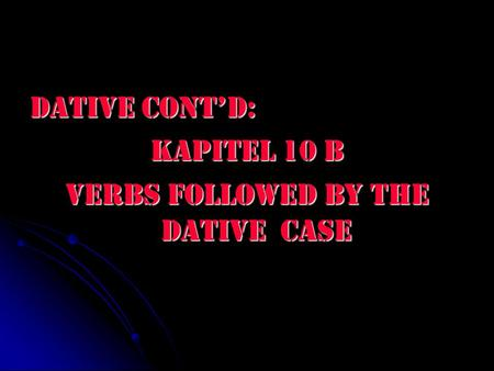 Dative Cont'd: Kapitel 10 B Verbs followed by the dative case.
