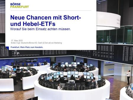 1 Neue Chancen mit Short- und Hebel-ETFs Worauf Sie beim Einsatz achten müssen. 17. März 2015 Edda Vogt, Deutsche Börse AG, Cash & Derivatives Marketing.