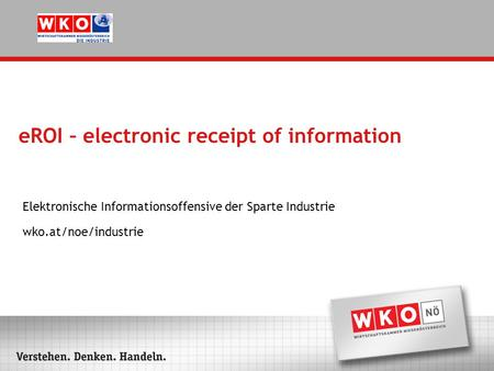 EROI – electronic receipt of information Elektronische Informationsoffensive der Sparte Industrie wko.at/noe/industrie.