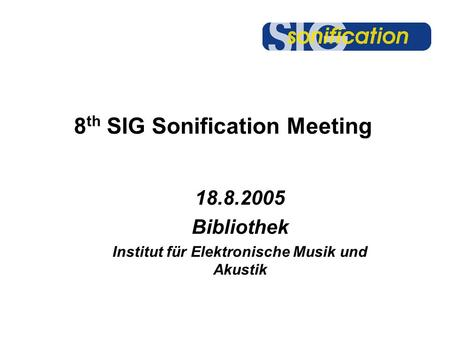 8 th SIG Sonification Meeting 18.8.2005 Bibliothek Institut für Elektronische Musik und Akustik.