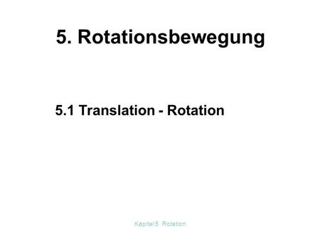 Kapitel 5 Rotation 5. Rotationsbewegung 5.1 Translation - Rotation.