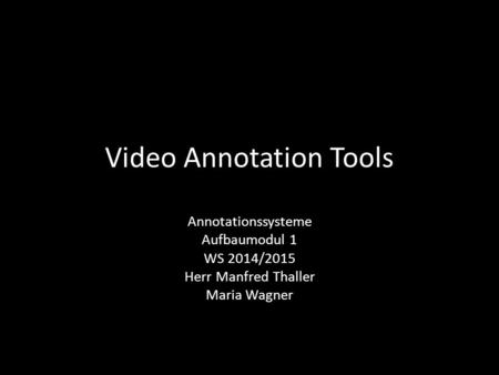 Video Annotation Tools Annotationssysteme Aufbaumodul 1 WS 2014/2015 Herr Manfred Thaller Maria Wagner.