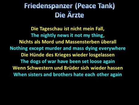 Die Tageschau ist nicht mein Fall, The nightly news it not my thing, Nichts als Mord und Massensterben überall Nothing except murder and mass dying everywhere.