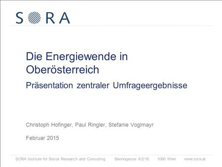SORA Institute for Social Research and Consulting Bennogasse 8/2/16 1080 Wien www.sora.at Die Energiewende in Oberösterreich Präsentation zentraler Umfrageergebnisse.
