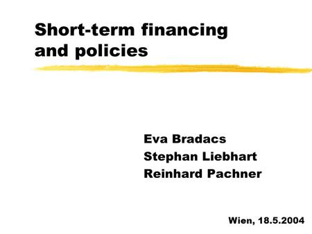 Short-term financing and policies Eva Bradacs Stephan Liebhart Reinhard Pachner Wien, 18.5.2004.