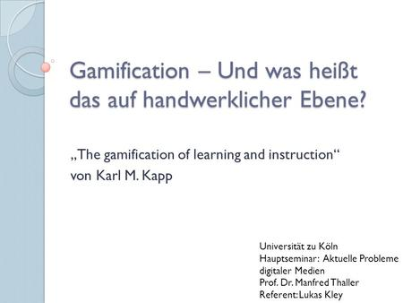 "Gamification – Und was heißt das auf handwerklicher Ebene? ""The gamification of learning and instruction"" von Karl M. Kapp Universität zu Köln Hauptseminar:"
