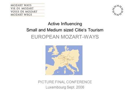 Active Influencing Small and Medium sized Citie's Tourism EUROPEAN MOZART-WAYS PICTURE FINAL CONFERENCE Luxembourg Sept. 2006.