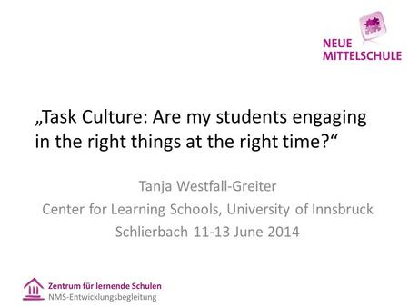"""Task Culture: Are my students engaging in the right things at the right time?"" Tanja Westfall-Greiter Center for Learning Schools, University of Innsbruck."