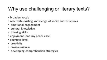 Why use challenging or literary texts? broaden vocab reactivate existing knowledge of vocab and structures emotional engagement cultural knowledge thinking.