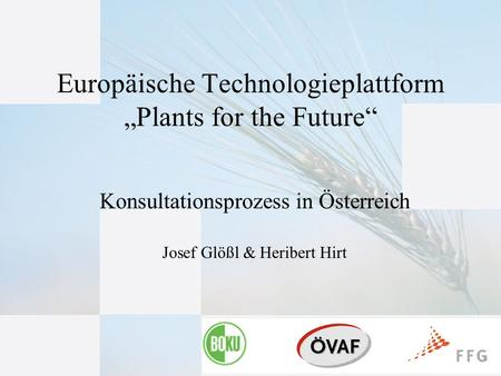 "1 Konsultationsprozess in Österreich Josef Glößl & Heribert Hirt Europäische Technologieplattform ""Plants for the Future"""
